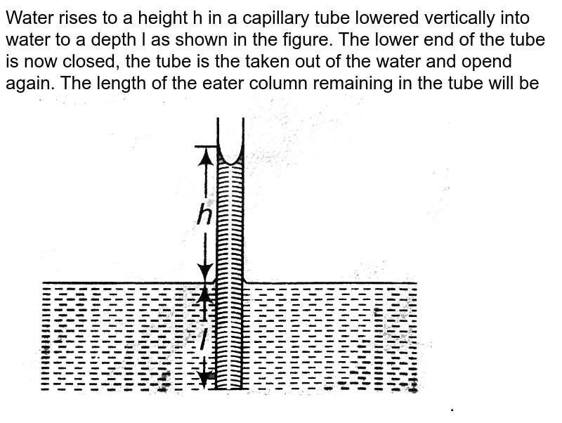 Water  rises  to a  height  h in  a capillary tube lowered  vertically  into  a   water  to a  depth l. The  lower  end  of  the  tube is  closed  inside  the  water  and  the  tube  is  taken  out  of  water   and  opened. If  ` l lt  h `, then  the  length  of  water  column remaining  in the  tube  is
