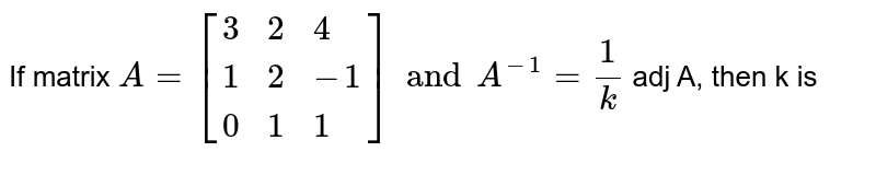 If matrix `A=[{:(3,2,4),(1,2,-1),(0,1,1):}]and A^(-1)=1/k` adj A, then k is