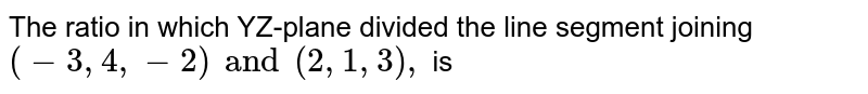 The ratio in which YZ-plane divided the line segment joining `(-3,4,-2) and (2,1,3),` is