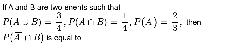 If A and B are two enents such that `P (A uuB)=3/4, P(A nnB)=1/4, P(barA)=2/3,` then `P(barA nnB)` is equal to