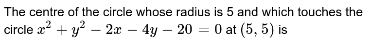 The centre of the circle whose  radius is 5 and which touches the circle `x^(2)+y^(2)-2x-4y-20=0` at `(5,5)` is