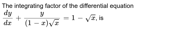 The integrating factor of the differential equation `(dy)/(dx)+(y)/((1-x)sqrt(x))=1-sqrt(x)`, is