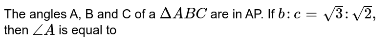 The angles A, B and C of a `Delta ABC` are in AP. If `b:c=sqrt(3):sqrt(2),` then `angle A` is equal to