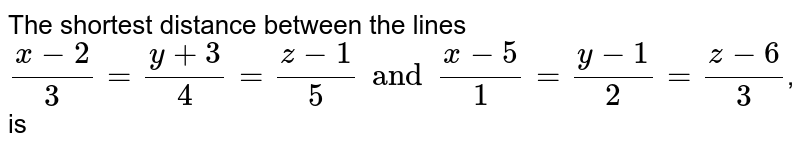 The shortest distance between the lines `(x-2)/(3)=(y+3)/(4)=(z-1)/(5) and (x-5)/(1)=(y-1)/(2)=(z-6)/(3)`, is