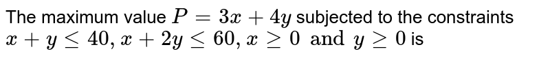 The maximum value `P = 3x + 4y` subjected to the constraints `x + y le 40, x + 2y le 60, x ge 0  and y ge 0` is