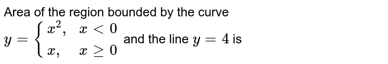 """Area of the region bounded by the curve <br> `y={{:(x^(2)"""","""",x lt0),(x"""","""",x ge0):}`  and the line `y=4` is"""