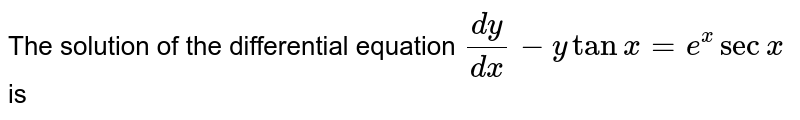 The solution of the differential equation `(dy)/(dx)-y tan x=e^(x)sec x` is