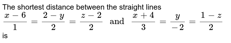 """The shortest distance between the straight lines <br> `(x-6)/(1)=(2-y)/(2)=(z-2)/(2)"""" and """"(x+4)/(3)=(y)/(-2)=(1-z)/(2)` is"""