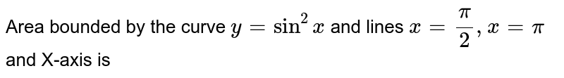 Area bounded by the curve `y=sin^(2)x` and lines `x=(pi)/(2),x=pi` and X-axis is