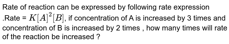 Rate of reaction can be expressed by following rate expression .Rate  = `K[A]^(2)[B]`, if concentration of A is increased by 3 times and concentration of B is increased by 2 times , how many times will rate of the reaction be increased ?
