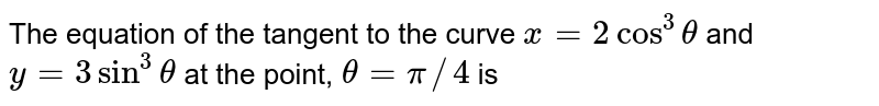 The equation of the tangent to the curve `x=2cos^(3) theta` and `y=3sin^(3) theta` at the point, `theta =pi//4` is