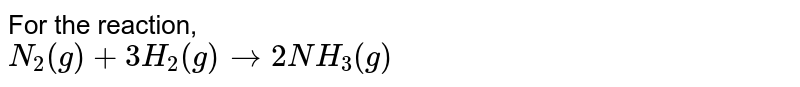For the reaction, <br> `N_(2)(g)+3H_(2)(g) to 2NH_(3)(g)`