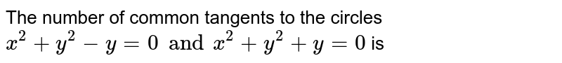The number of common tangents to the circles `x^(2)+y^(2)-y=0and x^(2)+y^(2)+y=0` is