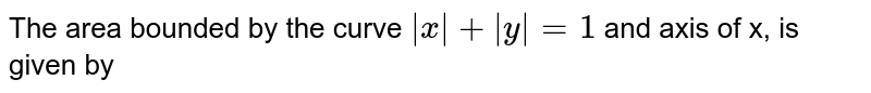 The area bounded by the curve `|x|+|y|=1` and axis of x, is given by