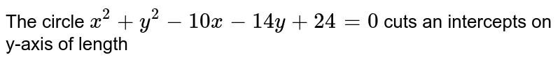 The circle `x^(2)+y^(2)-10x-14y+24=0` cuts an intercepts on T-axis of length