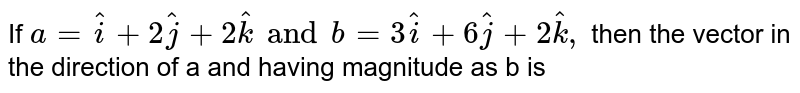 If `a=hati+2hatj+2hatkand b=3hati+6hatj+2hatk,`  then the vector in the direction of a and having magnitude as b is