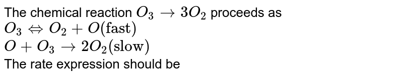 """The chemical reaction `O_(3) to 3O_(2)` proceeds as <br> `O_(3) hArr O_(2)+O(""""fast"""")` <br> `O+O_(3) to 2O_(2)(""""slow"""")` <br> The rate expression should be"""