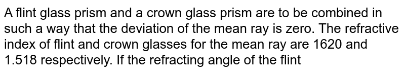 A flint glass prism and a crown glass prism are to be combined in such a way that the deviation of the mean ray is zero. The refractive index of flint and crown glasses for the mean ray are 1620 and 1.518 respectively. If the refracting angle of the flint prism is `6.0^@`, what would be the refracting angle of the crown prism ?