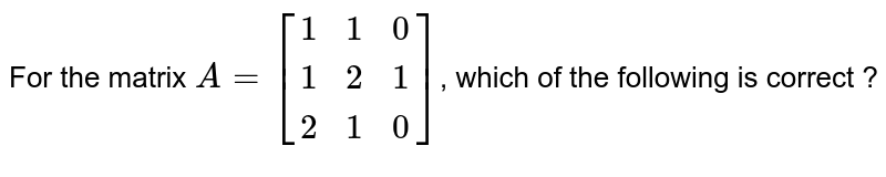 For the matrix `A=[{:(1,1,0),(1,2,1),(2,1,0):}]`, which of the following is correct ?