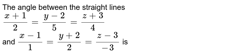 The angle between the straight lines <br> `(x+1)/(2)=(y-2)/(5)=(z+3)/(4)` <br> and `(x-1)/(1)=(y+2)/(2)=(z-3)/(-3)` is