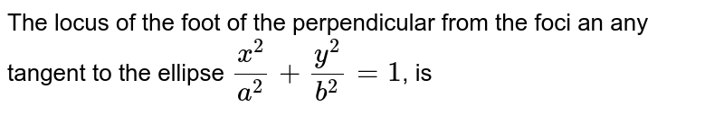 The locus of the foot of the perpendicular from the centre of the ellipse `(x^(2))/(a^(2))+(y^(2))/(b^(2))=1` on any tangent is given by `(x^(2)+y^(2))^(2)=lx^(2)+my^(2)`, where