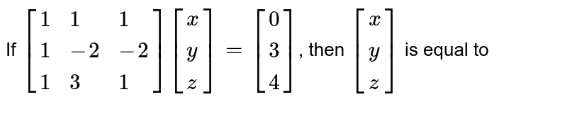 If `[{:(1,1,1),(1,-2,-2),(1,3,1):}][{:(x),(y),(z):}]=[{:(0),(3),(4):}]`, then `[{:(x),(y),(z):}]` is equal to