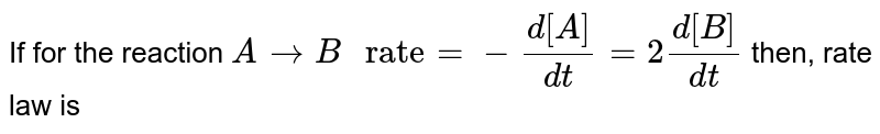 """If for the reaction `A to B"""" rate"""" =-(d[A])/(dt)=2(d[B])/(dt)` then, rate law is"""