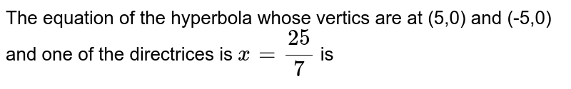 The equation of the hyperbola whose vertics are at (5,0) and (5,0) and one of the directrices is  `x=(25)/(7)` is