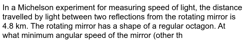 In a Michelson experiment for measuring speed of light, the distance travelled by light between two reflections from the rotating mirror is 4.8 km. The rotating mirror has a shape of a regular octagon. At what minimum angular speed of the mirror (other than zero) the image is formed at the position where a nonrotating mirror forms it ?