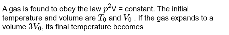 A gas is found to obey the law `p^(2)`V = constant. The initial temperature and volume are `T_(0)` and `V_(0)` . If the gas expands to a volume `3V_(0)`, its final temperature becomes