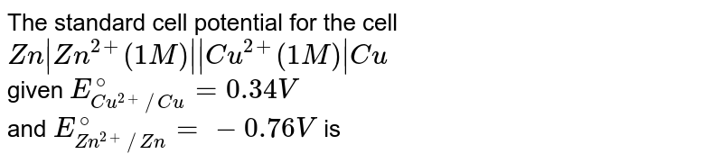The standard cell potential for the cell `Zn Zn^(2+) (1 M)   Cu^(2+) (1 M)  Cu`  <br> given `E_(Cu^(2+)//Cu)^(@) = 0.34 V` <br> and `E_(Zn^(2+)//Zn)^(@) = - 0.76 V` is