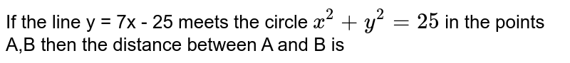 If the line y = 7x - 25 meets the circle `x^(2) + y^(2) = 25` in the points A,B then the distance between A and B is