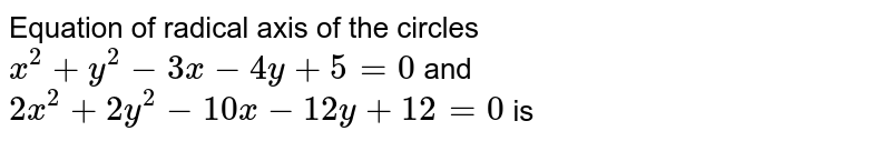 Equation of radical axis of the circles `x^(2) + y^(2) - 3x - 4y + 5 = 0` and `2x^(2) + 2y^(2) - 10x - 12y + 12 = 0` is