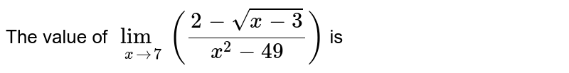The value of `underset(x to 7)lim((2 - sqrt(x - 3))/(x^(2) - 49))` is