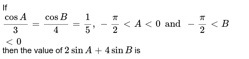 If ` (cos A)/3= (cos B)/3 = 1/5, - pi/2 lt A lt 0 and - pi/2 lt B lt 0` then the value of ` 2 sin A + 4 sin B` is