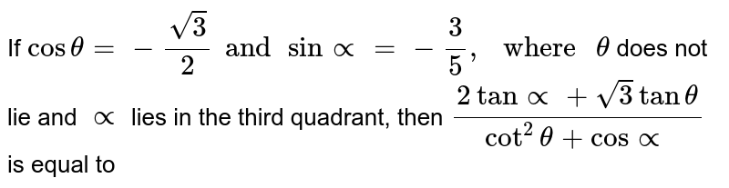 """If ` cos theta = - sqrt3/2 and sin prop = - 3/5, """" where """" theta` does not lie and `prop` lies in the third quadrant, then ` (2 tan prop + sqrt3 tan theta)/(cot^(2) theta + cos theta)` is equal to"""