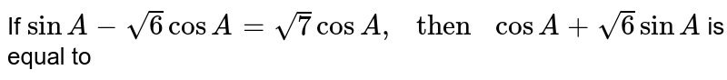 """If ` sin A-sqrt6 cos  A = sqrt7 cos A , """" then """" cos A + sqrt6 sin A ` is equal to"""