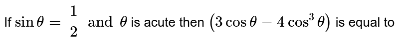 If ` sin theta = 1/2 and theta ` is acute then ` (3 cos theta -4 cos^(3) theta)` is equal to