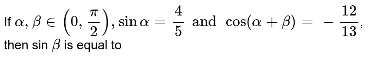 If  `alpha,betain(0,(pi)/(2)),sinalpha=(4)/(5)and cos(alpha+beta)=-(12)/(13)`,  then sin `beta` is equal to