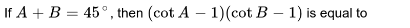If  `A+B=45^(@)`,  then `(cotA-1) (cotB-1)` is equal to