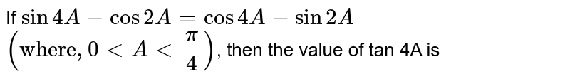 """If  `sin4A-cos2A=cos4A-sin2A`  `(""""where"""",0ltAlt(pi)/(4))`,  then the value of tan 4A  is"""