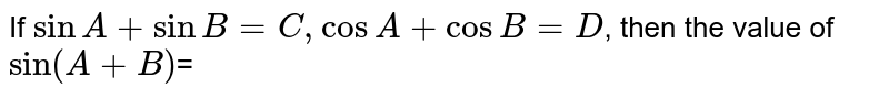 If `sinA+sinB=C,cosA+cosB=D`,  then the value of `sin(A+B)`=