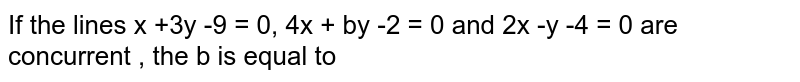 If the lines x +3y-9=0,4x +by-2=0 and 2x -y-4=0 are concurrent , the b is equal to