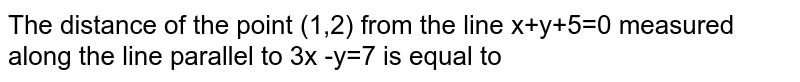 The distance of the point (1,2)  from the line x+y+5=0 measured along the line parallel to 3x -y=7 is equal to
