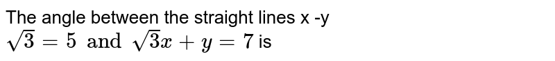 The angle between the straight lines x -y `sqrt3=5 and sqrt3x +y =7 ` is