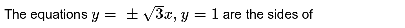 The equations `y= +-sqrt3 x,y =1` are the sides of