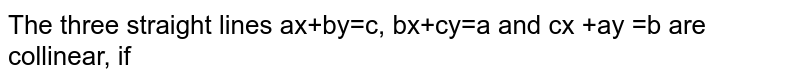 The three straight lines ax+by=c, bx+cy=a and cx +ay =b are collinear, if