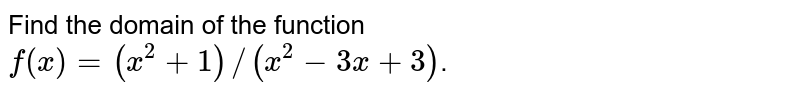 Find the domain of the function <br> `f(x)=(x^(2)+1)//(x^(2)-3x+3)`.