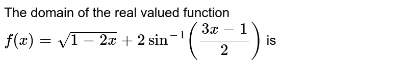 The domain of the real valued function <br> `f(x)=sqrt(1-2x)+2sin^(-1)((3x-1)/(2))` is