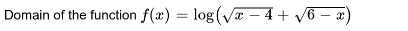 The domain of the function <br> `f(x)=log_(10)(sqrt(x-4)+sqrt(6-x))` is